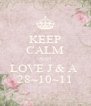 KEEP CALM AND LOVE J & A  28~10~11 - Personalised Poster A4 size