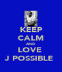 KEEP CALM AND LOVE  J POSSIBLE  - Personalised Poster A4 size