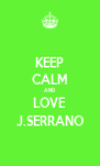 KEEP CALM AND LOVE J.SERRANO - Personalised Poster A4 size