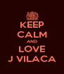 KEEP CALM AND LOVE J VILACA - Personalised Poster A4 size