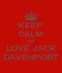 KEEP CALM AND LOVE JACK DAVENPORT - Personalised Poster A4 size