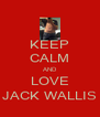 KEEP CALM AND LOVE JACK WALLIS - Personalised Poster A4 size