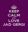KEEP CALM AND LOVE JAD GERGI - Personalised Poster A4 size