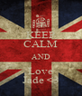 KEEP CALM AND Love Jade <3 - Personalised Poster A4 size