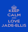 KEEP CALM AND LOVE JADE-ELLIS - Personalised Poster A4 size
