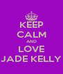 KEEP CALM AND LOVE JADE KELLY - Personalised Poster A4 size