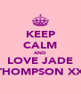 KEEP CALM AND LOVE JADE THOMPSON XX - Personalised Poster A4 size