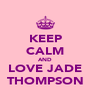 KEEP CALM AND LOVE JADE THOMPSON - Personalised Poster A4 size