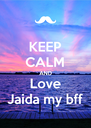 KEEP CALM AND Love Jaida my bff - Personalised Poster A4 size