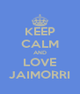 KEEP CALM AND LOVE JAIMORRI - Personalised Poster A4 size