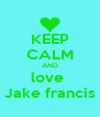KEEP CALM AND love  Jake francis - Personalised Poster A4 size
