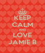 KEEP CALM AND LOVE JAMIE B - Personalised Poster A4 size