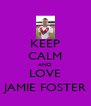 KEEP CALM AND LOVE JAMIE FOSTER - Personalised Poster A4 size