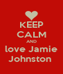 KEEP CALM AND love Jamie Johnston  - Personalised Poster A4 size