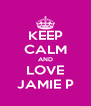 KEEP CALM AND LOVE JAMIE P - Personalised Poster A4 size