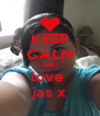 KEEP CALM AND love  jas x - Personalised Poster A4 size