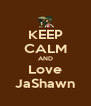 KEEP CALM AND Love JaShawn - Personalised Poster A4 size