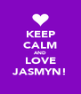 KEEP CALM AND LOVE JASMYN! - Personalised Poster A4 size