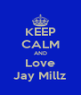 KEEP CALM AND Love Jay Millz - Personalised Poster A4 size