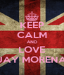 KEEP CALM AND LOVE JAY MORENA - Personalised Poster A4 size