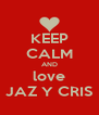 KEEP CALM AND love JAZ Y CRIS - Personalised Poster A4 size