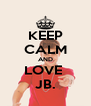 KEEP CALM AND LOVE  JB. - Personalised Poster A4 size