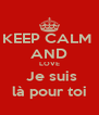 KEEP CALM  AND LOVE  Je suis là pour toi - Personalised Poster A4 size