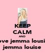 KEEP CALM AND love jemma lousie jemma louise - Personalised Poster A4 size