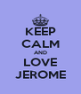 KEEP CALM AND LOVE JEROME - Personalised Poster A4 size