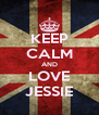 KEEP CALM AND LOVE JESSIE - Personalised Poster A4 size