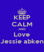KEEP CALM AND Love Jessie abken - Personalised Poster A4 size