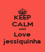 KEEP CALM AND Love jessiquinha - Personalised Poster A4 size