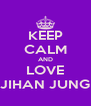 KEEP CALM AND LOVE JIHAN JUNG - Personalised Poster A4 size