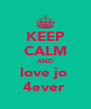 KEEP CALM AND love jo  4ever  - Personalised Poster A4 size