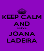 KEEP CALM AND LOVE JOANA LADEIRA - Personalised Poster A4 size