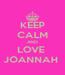 KEEP CALM AND LOVE  JOANNAH  - Personalised Poster A4 size