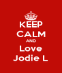 KEEP CALM AND Love Jodie L - Personalised Poster A4 size