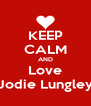 KEEP CALM AND Love Jodie Lungley - Personalised Poster A4 size