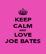 KEEP CALM AND LOVE JOE BATES - Personalised Poster A4 size