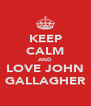KEEP CALM AND LOVE JOHN GALLAGHER - Personalised Poster A4 size