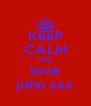 KEEP CALM AND love john xxx - Personalised Poster A4 size