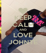 KEEP CALM AND LOVE JOHNTE - Personalised Poster A4 size