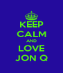 KEEP CALM AND LOVE JON Q - Personalised Poster A4 size