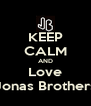 KEEP CALM AND Love Jonas Brothers - Personalised Poster A4 size