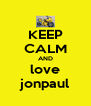 KEEP CALM AND love jonpaul - Personalised Poster A4 size