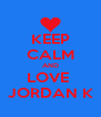 KEEP CALM AND LOVE  JORDAN K - Personalised Poster A4 size
