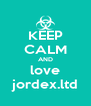 KEEP CALM AND love jordex.ltd - Personalised Poster A4 size