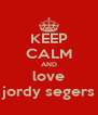 KEEP CALM AND love jordy segers - Personalised Poster A4 size