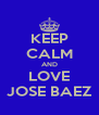KEEP CALM AND LOVE JOSE BAEZ - Personalised Poster A4 size