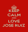 KEEP CALM AND LOVE JOSE RUIZ - Personalised Poster A4 size